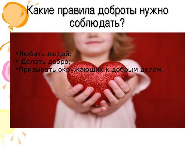 Какие правила доброты нужно соблюдать? Любить людей; Делать добро; Призывать...