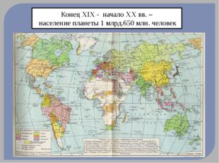 Конец XIX - начало XX вв. – население планеты 1 млрд.650 млн. человек