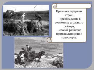 Признаки аграрных стран: - преобладание в экономике аграрного сектора; - слаб