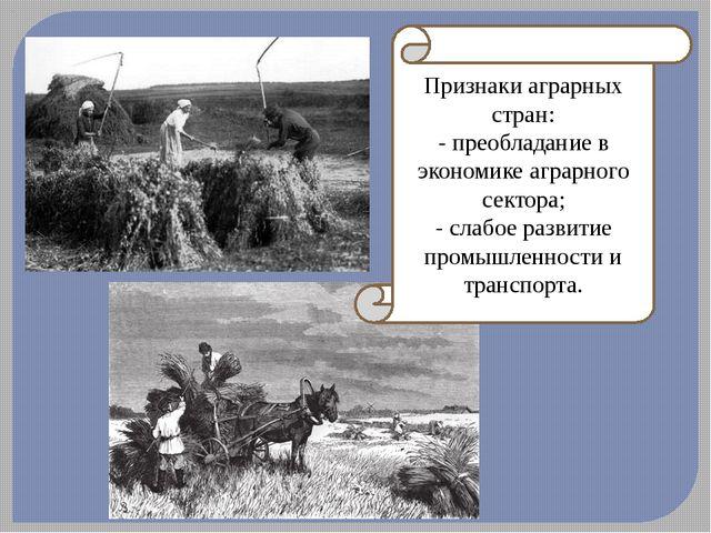 Признаки аграрных стран: - преобладание в экономике аграрного сектора; - слаб...