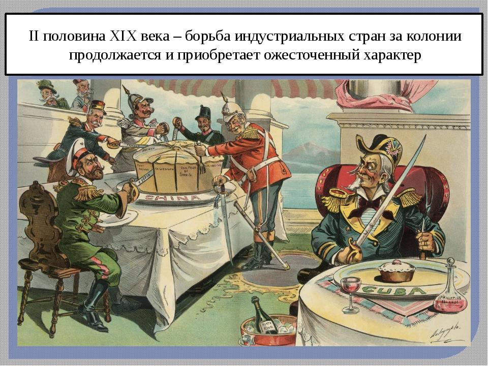II половина XIX века – борьба индустриальных стран за колонии продолжается и...