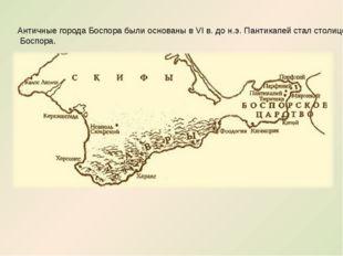 Античные города Боспора были основаны в VI в. до н.э. Пантикапей стал столице