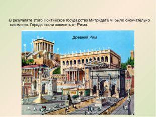 В результате этого Понтийское государство Митридата VI было окончательно слом