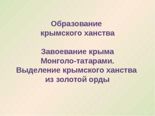 Образование крымского ханства Завоевание крыма Монголо-татарами. Выделение кр