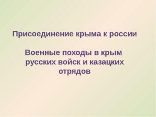 Присоединение крыма к россии Военные походы в крым русских войск и казацких о