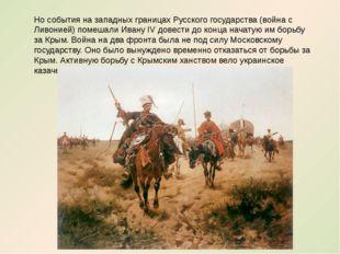 Но события на западных границах Русского государства (война с Ливонией) помеш