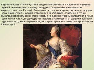 Борьбу за выход к Чёрному морю продолжила Екатерина II. Одержанные русской ар