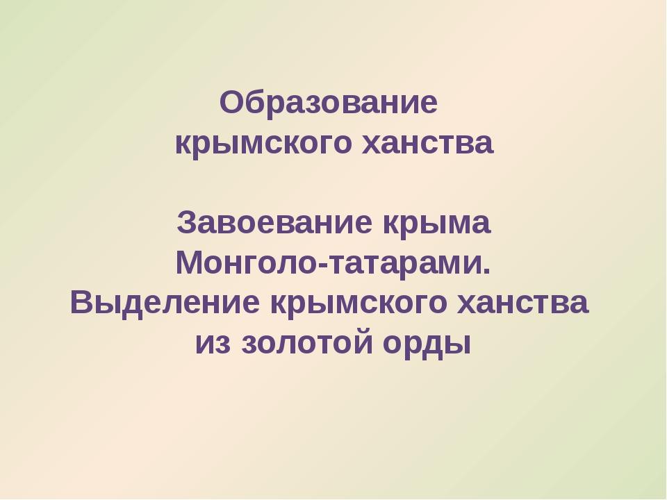 Образование крымского ханства Завоевание крыма Монголо-татарами. Выделение кр...