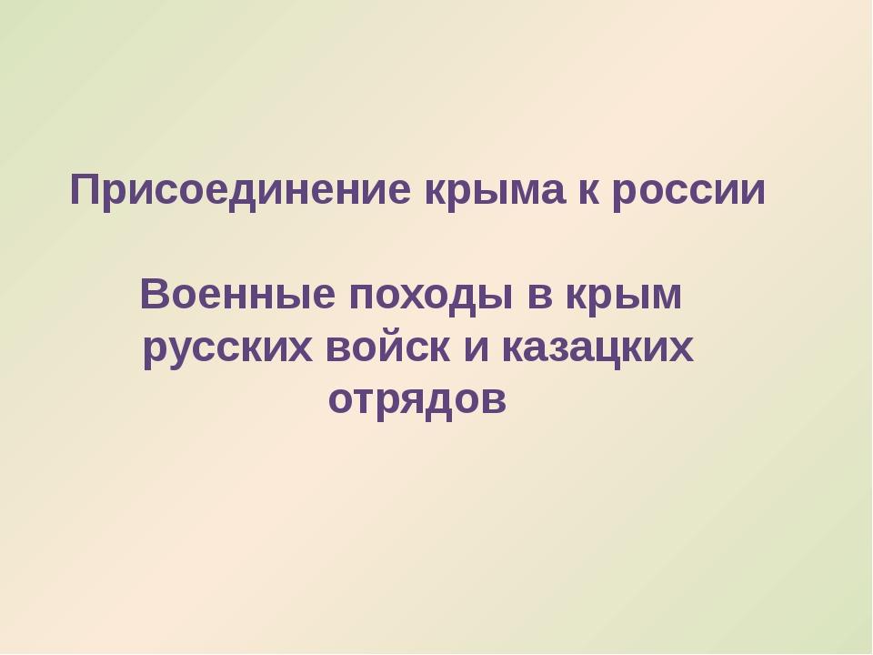 Присоединение крыма к россии Военные походы в крым русских войск и казацких о...