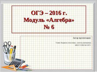 ОГЭ – 2016 г. Модуль «Алгебра» № 6 Автор презентации: Томме Людмила Алексеевн