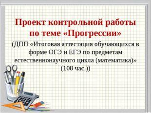 Проект контрольной работы по теме «Прогрессии» (ДПП «Итоговая аттестация обуч