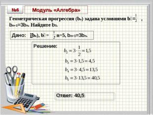 Модуль «Алгебра» Геометрическая прогрессия (bn) задана условиями b₁= , bn+1=3