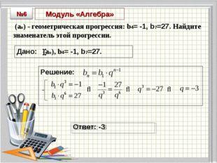 Модуль «Алгебра» (an) - геометрическая прогрессия: b4= -1, b7=27. Найдите зна