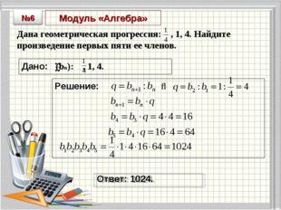 Модуль «Алгебра» Дана геометрическая прогрессия: , 1, 4. Найдите произведение