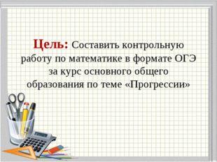 Цель: Составить контрольную работу по математике в формате ОГЭ за курс основн