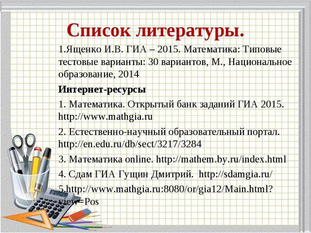 Список литературы. 1.Ященко И.В. ГИА – 2015. Математика: Типовые тестовые вар...