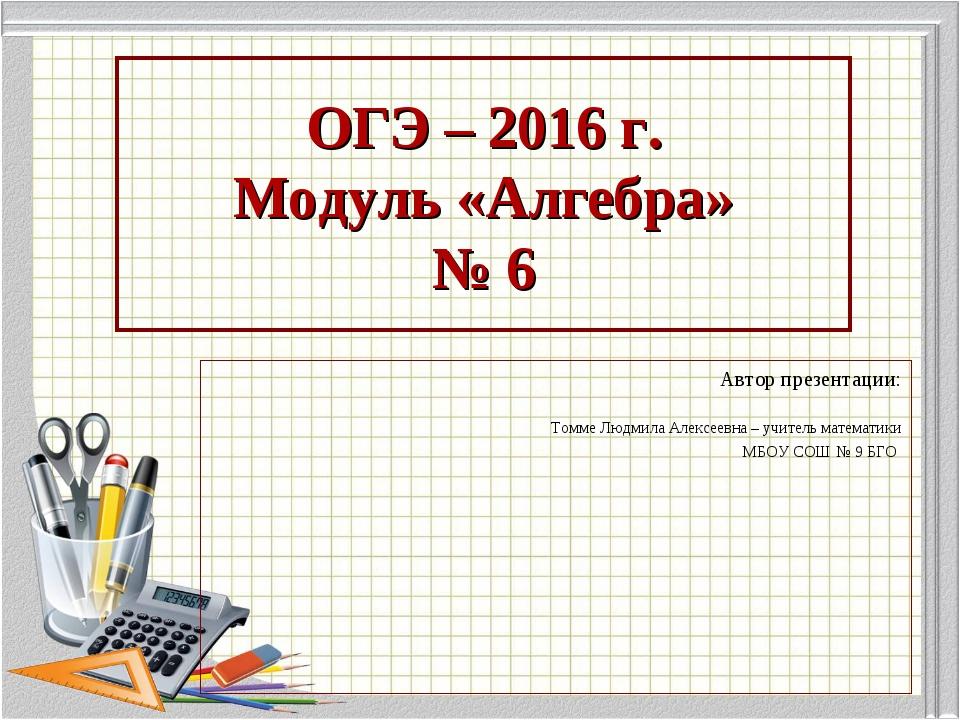 ОГЭ – 2016 г. Модуль «Алгебра» № 6 Автор презентации: Томме Людмила Алексеевн...