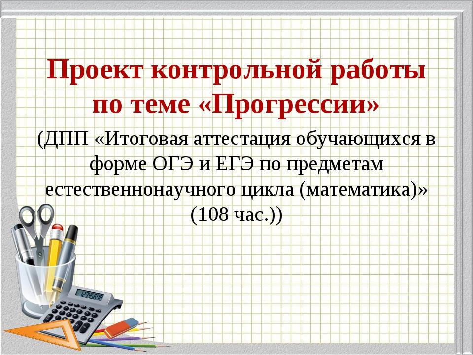 Проект контрольной работы по теме «Прогрессии» (ДПП «Итоговая аттестация обуч...