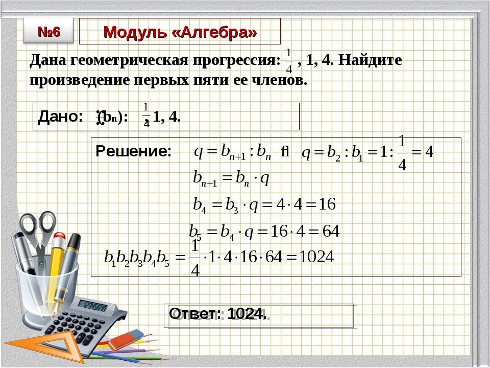 Модуль «Алгебра» Дана геометрическая прогрессия: , 1, 4. Найдите произведение...