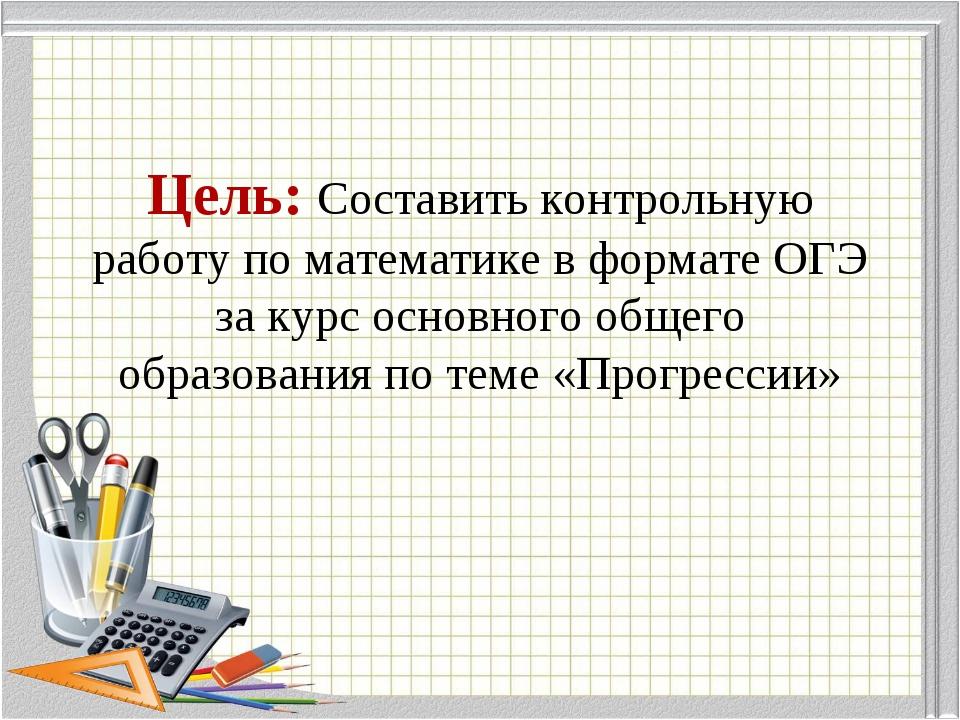 Цель: Составить контрольную работу по математике в формате ОГЭ за курс основн...