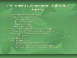 Посмотрите и выберите правильный вариант перевода. 1 В данный момент он читае