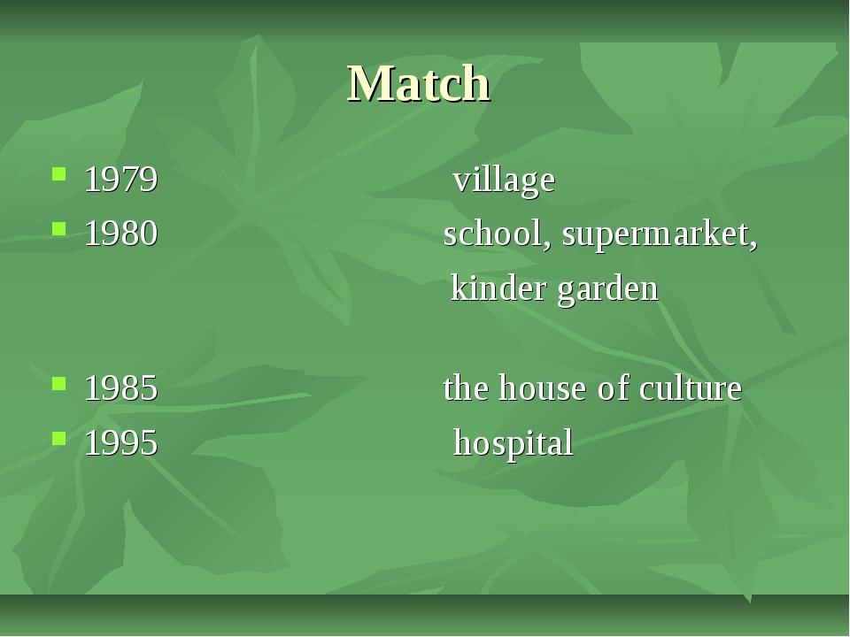 Match 1979 village 1980 school, supermarket, kinder garden 1985 the house of...