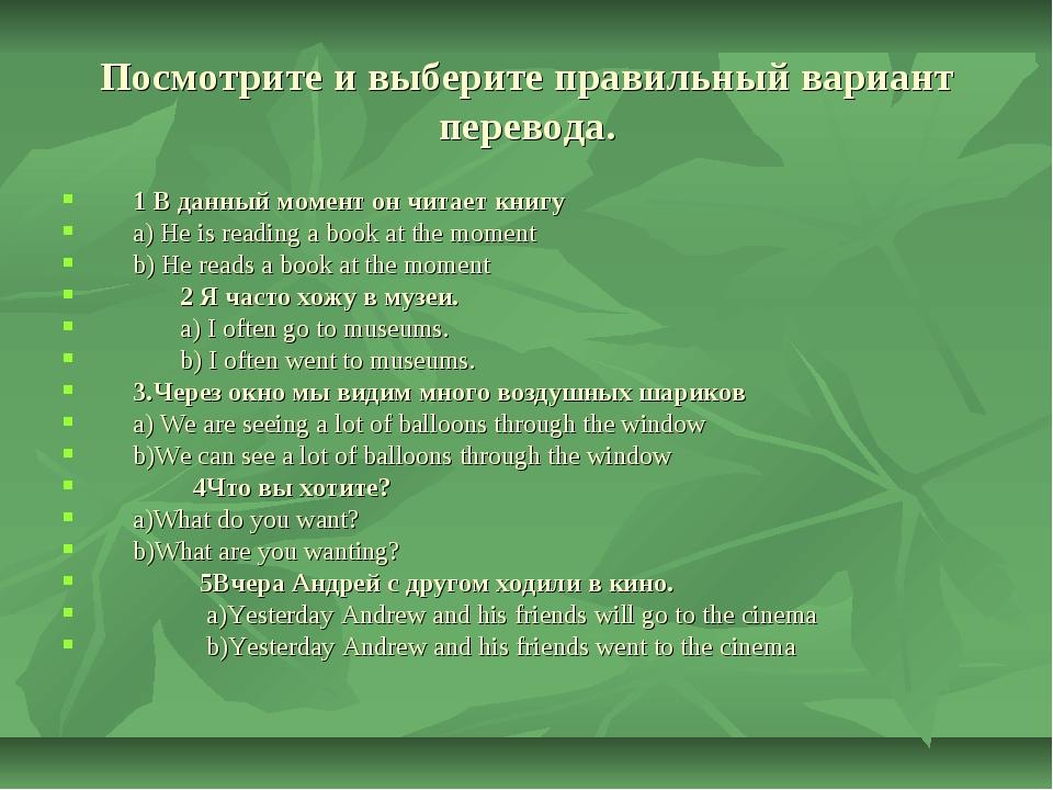 Посмотрите и выберите правильный вариант перевода. 1 В данный момент он читае...
