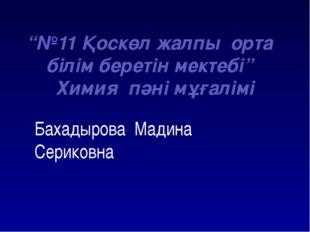 """Бахадырова Мадина Сериковна """"№11 Қоскөл жалпы орта білім беретін мектебі"""" Хи"""