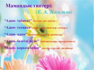 """Мамандық типтері: (Е. А. Климов) """"Адам- табиғат"""" (Ботаник, мал дәрігері, ) """"А"""