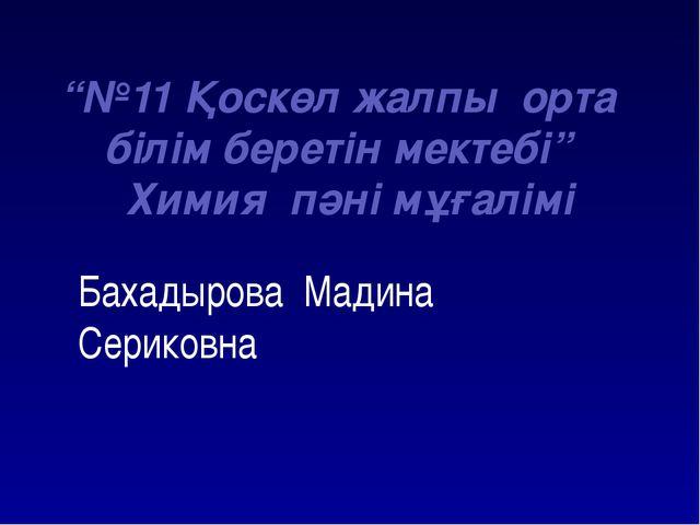 """Бахадырова Мадина Сериковна """"№11 Қоскөл жалпы орта білім беретін мектебі"""" Хи..."""