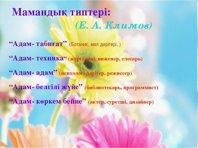 """Мамандық типтері: (Е. А. Климов) """"Адам- табиғат"""" (Ботаник, мал дәрігері, ) """"А..."""