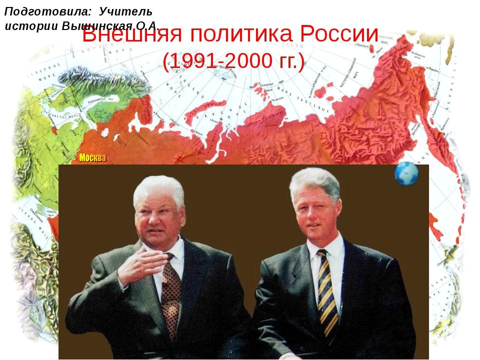 Внешняя политика России (1991-2000 гг.) Подготовила: Учитель истории Вышинска...