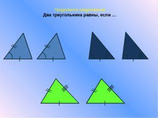 Продолжите предложение: Два треугольника равны, если …