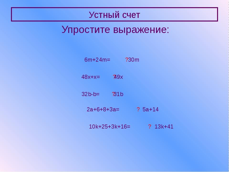 Устный счет Упростите выражение: 6m+24m= ? 30m 48x+x= ? 49x 32b-b= ? 31b 2a+6...