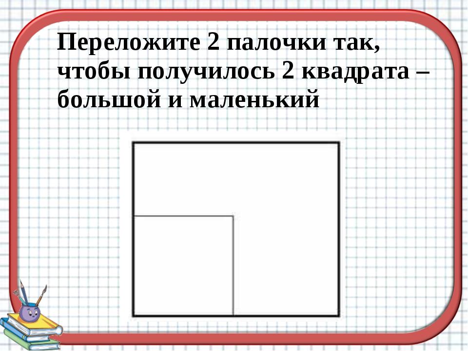 Переложите 2 палочки так, чтобы получилось 2 квадрата – большой и маленький