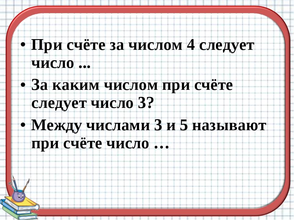 При счёте за числом 4 следует число ... За каким числом при счёте следует чис...