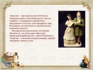 Манилов— персонаж поэмы Н.В.Гоголя «Мертвые души». Имя Манилов (от глагола «