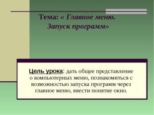 Тема: « Главное меню. Запуск программ» Цель урока: дать общее представление о