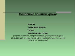 Основные понятия урока: меню главное меню окно элементы окна ( строка заголов