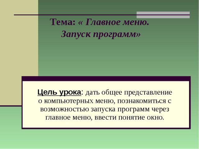 Тема: « Главное меню. Запуск программ» Цель урока: дать общее представление о...