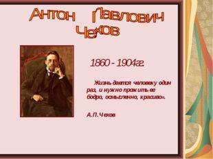 1860 - 1904гг. Жизнь дается человеку один раз, и нужно прожить ее бодро, осмы