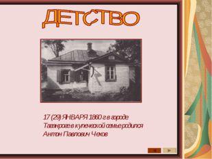 17 (29) ЯНВАРЯ 1860 г в городе Таганроге в купеческой семье родился Антон Пав