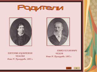 ЕВГЕНИЯ ЯКОВЛЕВНА ЧЕХОВА Фото Н. Пушкарева. 1882 г. ПАВЕЛ ЕГОРОВИЧ ЧЕХОВ Фото