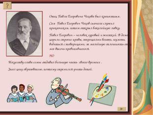 Отец Павла Егоровича Чехова был крепостным. Сам Павел Егорович Чехов сначала
