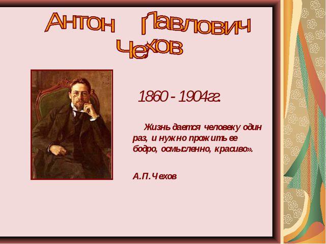 1860 - 1904гг. Жизнь дается человеку один раз, и нужно прожить ее бодро, осмы...