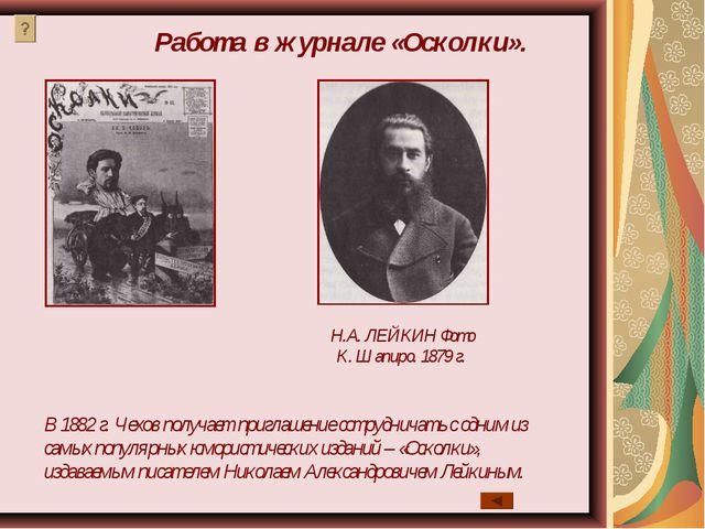 Н.А. ЛЕЙКИН Фото К. Шапиро. 1879 г. В 1882 г. Чехов получает приглашение сотр...