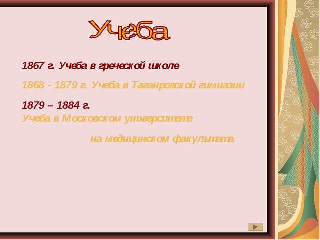 1867 г. Учеба в греческой школе 1868 - 1879 г. Учеба в Таганрогской гимназии...