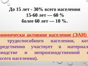 До 15 лет - 30% всего населения 15-60 лет — 60 % более 60 лет — 10 %. Эконом