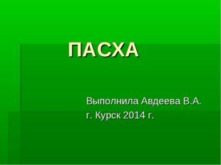 ПАСХА Выполнила Авдеева В.А. г. Курск 2014 г.