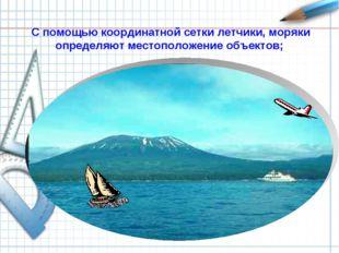С помощью координатной сетки летчики, моряки определяют местоположение объект